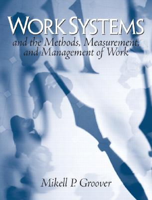 Work Systems and The Methods, Measurement, and Management Of Work By Groover, Mikell P.